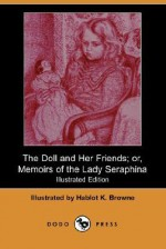 The Doll and Her Friends; Or, Memoirs of the Lady Seraphina (Illustrated Edition) (Dodo Press) - Hablot Knight Browne
