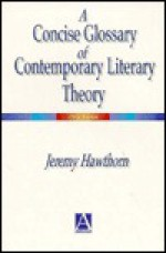 A Concise Glossary of Contemporary Literary Theory: A Concise Glossary - Jeremy Hawthorn