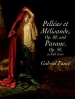 Pelléas et Mélisande, Op. 80, and Pavane, Op. 50, In Full Score - Gabriel Faure