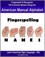 Fingerspelling NAMES: Fingerspell & Recognize 100 Common Names Using the American Manual Alphabet in American Sign Language (ASL) (Learn American Sign Language - ASL) - Adele Jones