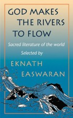 God Makes the Rivers To Flow: Sacred Literature of the World - Eknath Easwaran