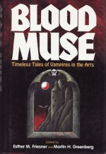 Blood Muse: Timeless Tales of Vampires in the Arts - Jane Yolen, Don Webb, Christie Golden, Richard Lee Byers, Esther M. Friesner, Laura Anne Gilman, Don D'Ammassa, Richard Parks, Thomas S. Roche, Adam-Troy Castro, P.D. Cacek, Terry McGarry, Mary Rosenblum, Mark Kreighbaum, Benjamin Adams, Billie Sue Mosiman, Terry Campbel