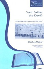 Your Father the Devil?: A New Approach to John and 'The Jews' - Stephen Motyer