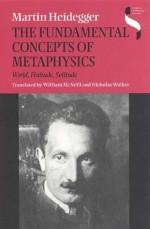 The Fundamental Concepts of Metaphysics: World, Finitude, Solitude - Martin Heidegger, Nicholas Walker, William McNeill