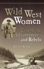Wild West Women: Travellers, Adventurers and Rebels - Rosemary Neering