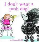 I Don't Want a Posh Dog - Emma Dodd