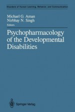 Psychopharmacology of the Developmental Disabilities - Michael G. Aman, Nirbhay N. Singh