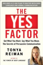 The Yes Factor: Get What You Want. Say What You Mean. The Secrets of Persuasive Communication - Tonya Reiman