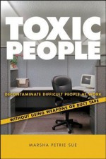 Toxic People: Decontaminate Difficult People at Work Without Using Weapons or Duct Tape - Michael E Silverman, Marsha Petrie Sue