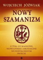 Nowy szamanizm. O tym, co magiczne, słowiańskie i archaiczne we współczesnym świecie - Wojciech Jóźwiak