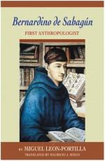 Bernardino de Sahagun: First Anthropologist - Miguel León-Portilla, Miguel Leon-Portilla, Mauricio J. Mixco