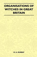 Organisations of Witches in Great Britain (Folklore History Series) - Margaret Alice Murray