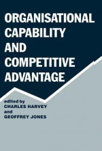 Organisational Capability and Competitive Advantage - Charles Harvey, Geoffrey Jones