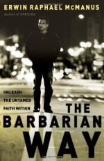 The Barbarian Way: Unleash the Untamed Faith Within - Erwin Raphael McManus