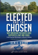 The Elected and the Chosen: Why American Presidents Have Supported Jews and Israel - Denis Brian