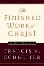 The Finished Work of Christ: The Truth of Romans 1-8 - Francis August Schaeffer, Udo W. Middelmann