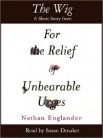 The Wig: A Short Story from For the Relief of Unbearable Urges - Nathan Englander, Susan Denaker