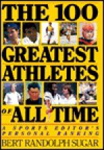 The 100 Greatest Athletes of All Time: A Sports Editor's Personal Ranking - Bert Randolph Sugar
