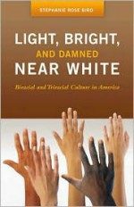 Light, Bright, and Damned Near White: Biracial and Triracial Culture in America - Stephanie Rose Bird