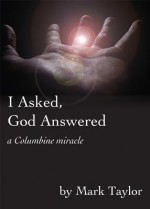 I Asked, God Answered: A Columbine Miracle - Mark Taylor