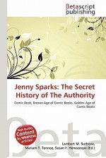 Jenny Sparks: The Secret History of the Authority - Lambert M. Surhone, Mariam T. Tennoe, Susan F. Henssonow