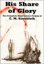 His Share of Glory: The Complete Short Science Fiction of C. M. Kornbluth - C.M. Kornbluth, Timothy P. Szczesuil, Richard Powers