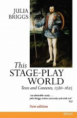 This Stage-Play World: Texts and Contexts, 1580-1625 - Julia Briggs