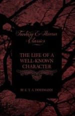 The Life of a Well-Known Character (Fantasy and Horror Classics) - E.T.A. Hoffmann