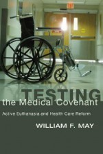 Testing the Medical Covenant: Active Euthanasia and Health Care Reform - William F. May