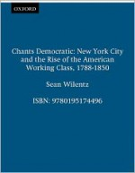 Chants Democratic: New York City and the Rise of the American Working Class, 1788-1850, 20th Anniversary Edition - Sean Wilentz