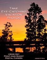 Take Eye-Catching Vacation Photos: Using Any Digital Camera - Jason R. Rich