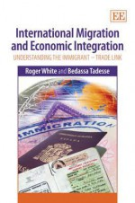 International Migration and Economic Integration: Understanding the Immigrant-Trade Link - Roger White