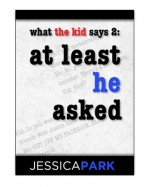 What the Kid Says 2: At Least He Asked - Jessica Park