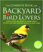 The Complete Book for Backyard Bird Lovers - Sally Roth, John Burgoyne, Neil Gower