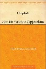 Omphale oder Die verliebte Teppichdame (German Edition) - Théophile Gautier