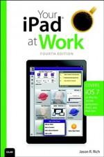 Your iPad at Work (covers iOS 7 on iPad Air, iPad 3rd and 4th generation, iPad2, and iPad mini), 4/e - Jason R. Rich