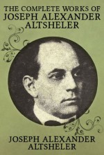 The Complete Works of Joseph Alexander Altsheler: 79 Works Fully Illustrated - Joseph Alexander Altsheler