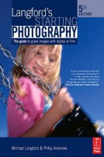Langford's Starting Photography: The Guide to Great Images with Digital or Film - Philip Andrews, Michael Langford