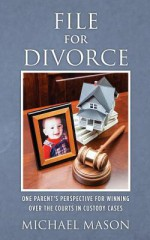 File for Divorce: One Parent's Perspective for Winning Over the Courts in Custody Cases - Michael Mason
