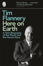 Here On Earth:A Twin Biography of the Planet and the Human Race - Tim Flannery