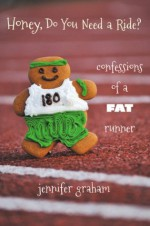 Honey, Do You Need a Ride? Confessions of a Fat Runner - Jennifer Graham