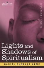 Lights and Shadows of Spiritualism - Daniel Dunglas Home