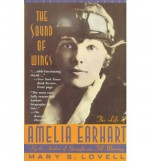 The Sound of Wings: the Life of Amelia Earhart - Mary S. Lovell
