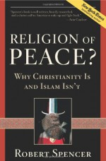 Religion of Peace?: Why Christianity Is and Islam Isn't - Robert Spencer