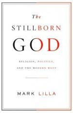 The Stillborn God: Religion, Politics, and the Modern West - Mark Lilla
