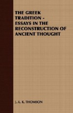 The Greek Tradition - Essays in the Reconstruction of Ancient Thought - J.A.K. Thomson