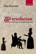 Marriage and Revolution: Monsieur and Madame Roland - Siân Reynolds