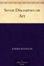 Seven Discourses on Art - Sir Joshua Reynolds, Henry Morley