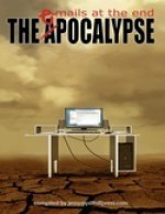 The ePocalypse: Emails at the End - Blaize M. Kaye, Bryan Gruneberg, Darin Kennedy, Eden Royce, Chris Lewis Carter, Roger Sellars, Mark Souza, Gwen Mayo, Sarah E. Glenn, Jessy Marie Roberts, Anne Michaud, Jason Andrew, David McDonald, Marianne Halbert