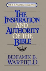 Inspiration and Authority of the Bible - Benjamin Breckinridge Warfield